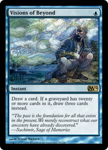 Visions of Beyond  Draw a card. If a graveyard has twenty or more cards in it, draw three cards instead.
