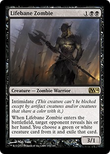 Lifebane Zombie  Intimidate (This creature can't be blocked except by artifact creatures and/or creatures that share a color with it.)When Lifebane Zombie enters the battlefield, target opponent reveals their hand. You choose a green or white creature card from it and exi