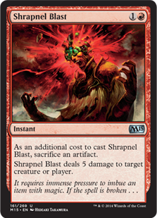 Shrapnel Blast  As an additional cost to cast this spell, sacrifice an artifact.Shrapnel Blast deals 5 damage to any target.