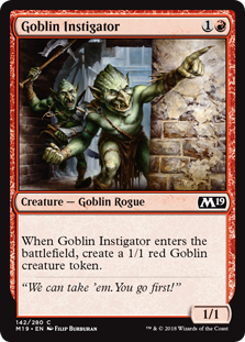Goblin Instigator  When Goblin Instigator enters the battlefield, create a 1/1 red Goblin creature token.