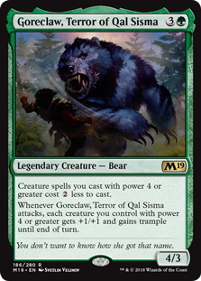 Goreclaw, Terror of Qal Sisma  Creature spells you cast with power 4 or greater cost  less to cast.Whenever Goreclaw, Terror of Qal Sisma attacks, each creature you control with power 4 or greater gets +1/+1 and gains trample until end of turn.