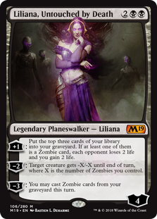 Liliana, Untouched by Death  +1: Put the top three cards of your library into your graveyard. If at least one of them is a Zombie card, each opponent loses 2 life and you gain 2 life.?2: Target creature gets -X/-X until end of turn, where X is the number of Zombies you control.?3: Yo