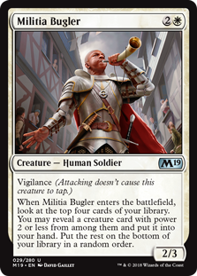 Militia Bugler  Vigilance (Attacking doesn't cause this creature to tap.)When Militia Bugler enters the battlefield, look at the top four cards of your library. You may reveal a creature card with power 2 or less from among them and put it into your hand. Put the rest on