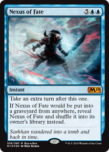 Nexus of Fate  Take an extra turn after this one.If Nexus of Fate would be put into a graveyard from anywhere, reveal Nexus of Fate and shuffle it into its owner's library instead.
