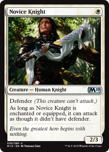 Novice Knight  Defender (This creature can't attack.)As long as Novice Knight is enchanted or equipped, it can attack as though it didn't have defender.
