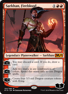 Sarkhan, Fireblood  +1: You may discard a card. If you do, draw a card.+1: Add two mana in any combination of colors. Spend this mana only to cast Dragon spells.?7: Create four 5/5 red Dragon creature tokens with flying.