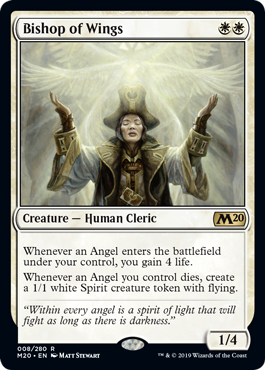 Bishop of Wings  Whenever an Angel enters the battlefield under your control, you gain 4 life.Whenever an Angel you control dies, create a 1/1 white Spirit creature token with flying.