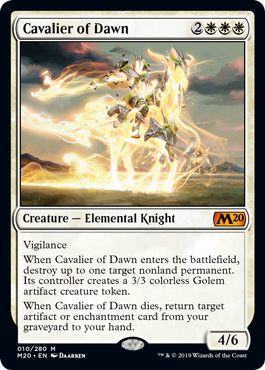 Cavalier of Dawn  VigilanceWhen Cavalier of Dawn enters the battlefield, destroy up to one target nonland permanent. Its controller creates a 3/3 colorless Golem artifact creature token.When Cavalier of Dawn dies, return target artifact or enchantment card from your gravey