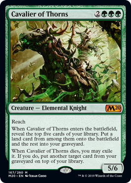 Cavalier of Thorns  ReachWhen Cavalier of Thorns enters the battlefield, reveal the top five cards of your library. Put a land card from among them onto the battlefield and the rest into your graveyard.When Cavalier of Thorns dies, you may exile it. If you do, put another ta