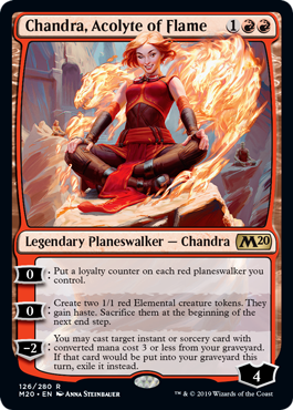 Chandra, Acolyte of Flame  0: Put a loyalty counter on each red planeswalker you control.0: Create two 1/1 red Elemental creature tokens. They gain haste. Sacrifice them at the beginning of the next end step.?2: You may cast target instant or sorcery card with converted mana cost 3