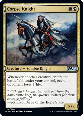 Corpse Knight  Whenever another creature enters the battlefield under your control, each opponent loses 1 life.