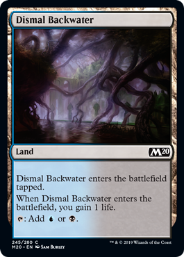 Dismal Backwater  Dismal Backwater enters the battlefield tapped.When Dismal Backwater enters the battlefield, you gain 1 life.: Add  or .