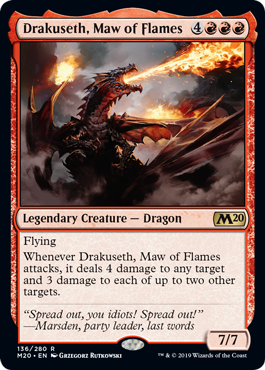 Drakuseth, Maw of Flames  FlyingWhenever Drakuseth, Maw of Flames attacks, it deals 4 damage to any target and 3 damage to each of up to two other targets.