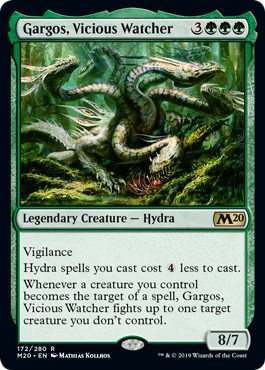 Gargos, Vicious Watcher  VigilanceHydra spells you cast cost  less to cast.Whenever a creature you control becomes the target of a spell, Gargos, Vicious Watcher fights up to one target creature you don't control.