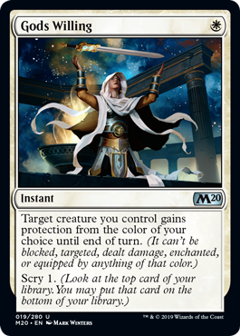 Gods Willing  Target creature you control gains protection from the color of your choice until end of turn. (It can't be blocked, targeted, dealt damage, enchanted, or equipped by anything of that color.)Scry 1. (Look at the top card of your library. You may put that c
