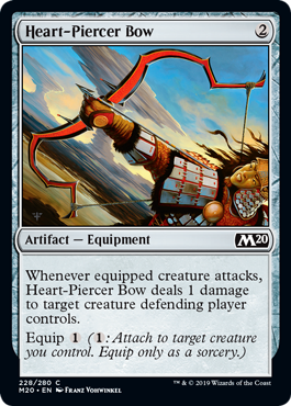 Heart-Piercer Bow  Whenever equipped creature attacks, Heart-Piercer Bow deals 1 damage to target creature defending player controls.Equip  (: Attach to target creature you control. Equip only as a sorcery.)