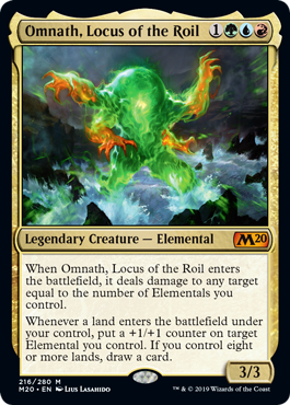Omnath, Locus of the Roil  When Omnath, Locus of the Roil enters the battlefield, it deals damage to any target equal to the number of Elementals you control.Whenever a land enters the battlefield under your control, put a +1/+1 counter on target Elemental you control. If you contr