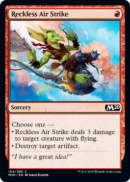 Reckless Air Strike  Choose one —• Reckless Air Strike deals 3 damage to target creature with flying.• Destroy target artifact.