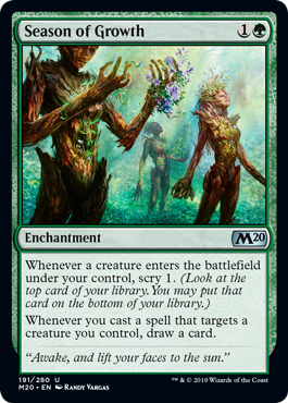 Season of Growth  Whenever a creature enters the battlefield under your control, scry 1. (Look at the top card of your library. You may put that card on the bottom of your library.)Whenever you cast a spell that targets a creature you control, draw a card.