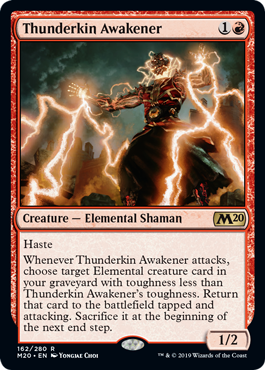 Thunderkin Awakener  HasteWhenever Thunderkin Awakener attacks, choose target Elemental creature card in your graveyard with toughness less than Thunderkin Awakener's toughness. Return that card to the battlefield tapped and attacking. Sacrifice it at the beginning of the nex