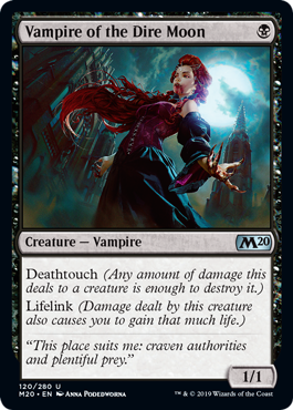 Vampire of the Dire Moon  Deathtouch (Any amount of damage this deals to a creature is enough to destroy it.)Lifelink (Damage dealt by this creature also causes you to gain that much life.)