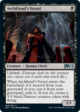 Archfiend's Vessel  Lifelink (Damage dealt by this creature also causes you to gain that much life.)When Archfiend's Vessel enters the battlefield, if it entered from your graveyard or you cast it from your graveyard, exile it. If you do, create a 5/5 black Demon creature to