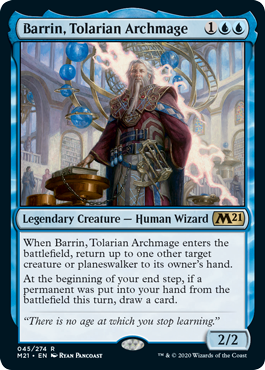 Barrin, Tolarian Archmage  When Barrin, Tolarian Archmage enters the battlefield, return up to one other target creature or planeswalker to its owner's hand.At the beginning of your end step, if a permanent was put into your hand from the battlefield this turn, draw a card.
