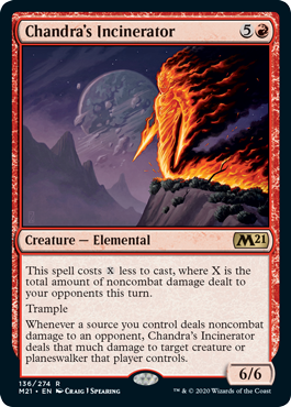 Chandra's Incinerator  This spell costs  less to cast, where X is the total amount of noncombat damage dealt to your opponents this turn.TrampleWhenever a source you control deals noncombat damage to an opponent, Chandra's Incinerator deals that much damage to target creature o