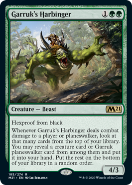 Garruk's Harbinger  Hexproof from blackWhenever Garruk's Harbinger deals combat damage to a player or planeswalker, look at that many cards from the top of your library. You may reveal a creature card or Garruk planeswalker card from among them and put it into your hand. Put