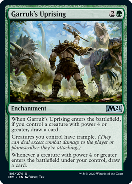 Garruk's Uprising  When Garruk's Uprising enters the battlefield, if you control a creature with power 4 or greater, draw a card.Creatures you control have trample. (They can deal excess combat damage to the player or planeswalker they're attacking.)Whenever a creature with