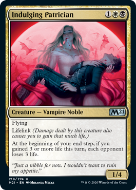 Indulging Patrician  FlyingLifelink (Damage dealt by this creature also causes you to gain that much life.)At the beginning of your end step, if you gained 3 or more life this turn, each opponent loses 3 life.
