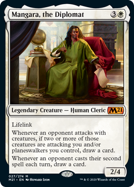 Mangara, the Diplomat  LifelinkWhenever an opponent attacks with creatures, if two or more of those creatures are attacking you and/or planeswalkers you control, draw a card.Whenever an opponent casts their second spell each turn, draw a card.