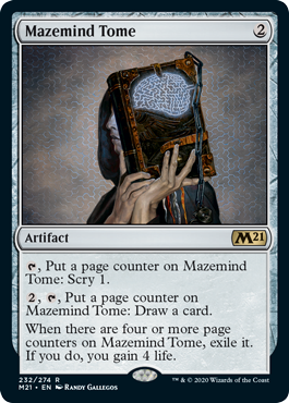 Mazemind Tome  , Put a page counter on Mazemind Tome: Scry 1., , Put a page counter on Mazemind Tome: Draw a card.When there are four or more page counters on Mazemind Tome, exile it. If you do, you gain 4 life.