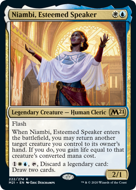 Niambi, Esteemed Speaker  FlashWhen Niambi, Esteemed Speaker enters the battlefield, you may return another target creature you control to its owner's hand. If you do, you gain life equal to that creature's converted mana cost., , Discard a legendary card: Draw two cards.