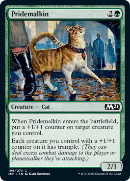 Pridemalkin  When Pridemalkin enters the battlefield, put a +1/+1 counter on target creature you control.Each creature you control with a +1/+1 counter on it has trample. (They can deal excess combat damage to the player or planeswalker they're attacking.)