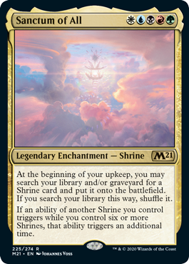 Sanctum of All  At the beginning of your upkeep, you may search your library and/or graveyard for a Shrine card and put it onto the battlefield. If you search your library this way, shuffle it.If an ability of another Shrine you control triggers while you control six or
