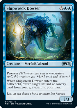 Shipwreck Dowser  Prowess (Whenever you cast a noncreature spell, this creature gets +1/+1 until end of turn.)When Shipwreck Dowser enters the battlefield, return target instant or sorcery card from your graveyard to your hand.