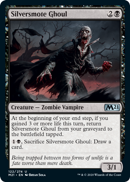 Silversmote Ghoul  At the beginning of your end step, if you gained 3 or more life this turn, return Silversmote Ghoul from your graveyard to the battlefield tapped., Sacrifice Silversmote Ghoul: Draw a card.