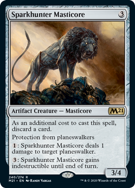Sparkhunter Masticore  As an additional cost to cast this spell, discard a card.Protection from planeswalkers: Sparkhunter Masticore deals 1 damage to target planeswalker.: Sparkhunter Masticore gains indestructible until end of turn.