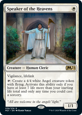 Speaker of the Heavens  Vigilance, lifelink: Create a 4/4 white Angel creature token with flying. Activate this ability only if you have at least 7 life more than your starting life total and only any time you could cast a sorcery.