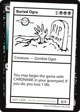 Buried Ogre  You may begin the game with CARDNAME in your graveyard. If you do, you lose 1 life.
