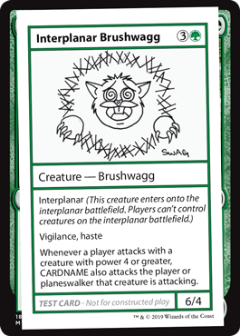 Interplanar Brushwagg  Interplanar <i>(This creature enters onto the interplanar battlefield. Players can't control creatures on the interplanar battlefield.)</i>Vigilance, hasteWhenever a player attacks with a creature with power 4 or greater, CARDNAME also attacks