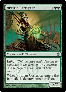 Viridian Corrupter  Infect (This creature deals damage to creatures in the form of -1/-1 counters and to players in the form of poison counters.)When Viridian Corrupter enters the battlefield, destroy target artifact.