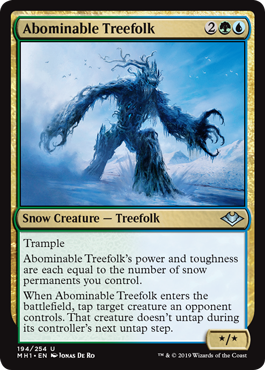 Abominable Treefolk  TrampleAbominable Treefolk's power and toughness are each equal to the number of snow permanents you control.When Abominable Treefolk enters the battlefield, tap target creature an opponent controls. That creature doesn't untap during its controller's nex