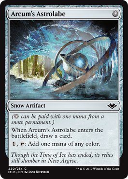 Arcum's Astrolabe  <i>( can be paid with one mana from a snow permanent.)</i>When Arcum's Astrolabe enters the battlefield, draw a card., : Add one mana of any color.