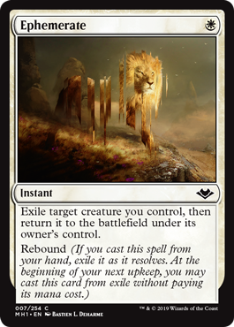 Ephemerate  Exile target creature you control, then return it to the battlefield under its owner's control.Rebound (If you cast this spell from your hand, exile it as it resolves. At the beginning of your next upkeep, you may cast this card from exile without paying