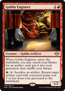 Goblin Engineer  When Goblin Engineer enters the battlefield, you may search your library for an artifact card, put it into your graveyard, then shuffle your library., , Sacrifice an artifact: Return target artifact card with converted mana cost 3 or less from your gravey
