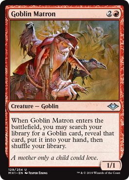 Goblin Matron  When Goblin Matron enters the battlefield, you may search your library for a Goblin card, reveal that card, put it into your hand, then shuffle your library.