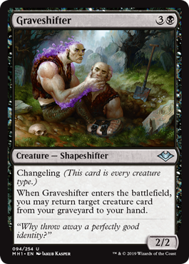 Graveshifter  Changeling (This card is every creature type.)When Graveshifter enters the battlefield, you may return target creature card from your graveyard to your hand.