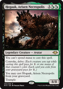 Hogaak, Arisen Necropolis  You can't spend mana to cast this spell.Convoke, delve (Each creature you tap while casting this spell pays for  or one mana of that creature's color. Each card you exile from your graveyard pays for .)You may cast Hogaak, Arisen Necropolis from your grav
